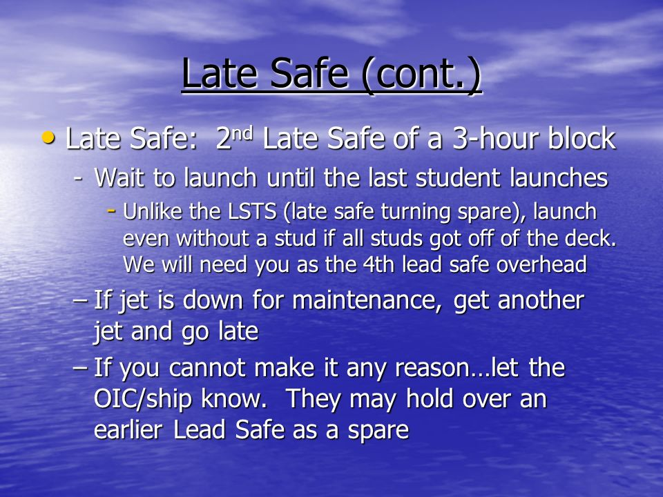 Late Safe (cont.) Late Safe: 2 nd Late Safe of a 3-hour block Late Safe: 2 nd Late Safe of a 3-hour block -Wait to launch until the last student launches - Unlike the LSTS (late safe turning spare), launch even without a stud if all studs got off of the deck.