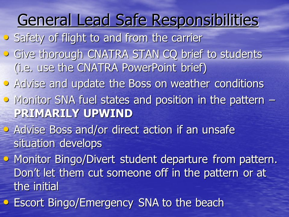General Lead Safe Responsibilities Safety of flight to and from the carrier Safety of flight to and from the carrier Give thorough CNATRA STAN CQ brief to students (i.e.