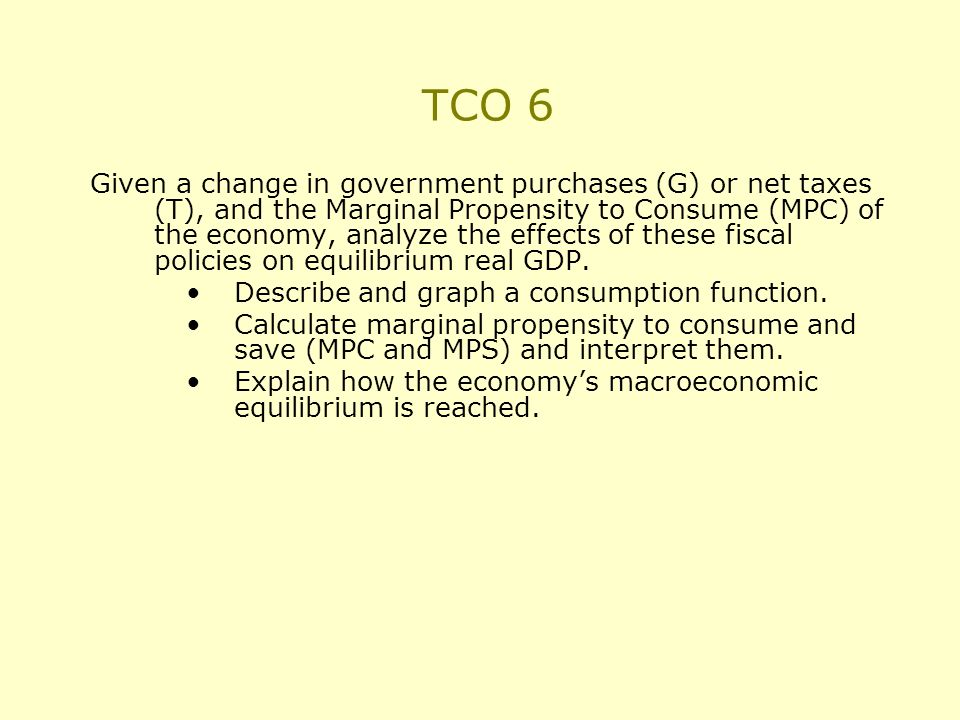 TCO 6 Given a change in government purchases (G) or net taxes (T), and the Marginal Propensity to Consume (MPC) of the economy, analyze the effects of these fiscal policies on equilibrium real GDP.