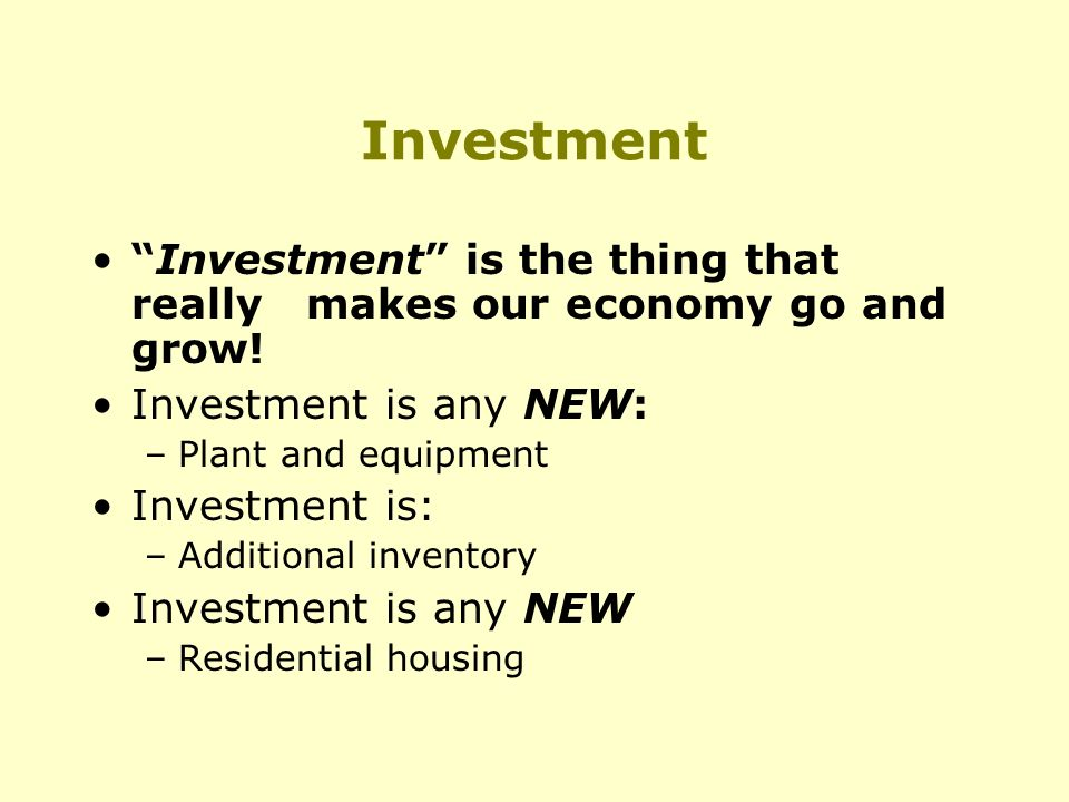 Investment Investment is the thing that really makes our economy go and grow.