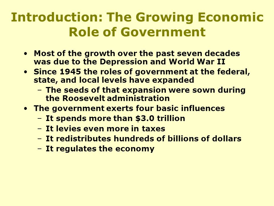 Introduction: The Growing Economic Role of Government Most of the growth over the past seven decades was due to the Depression and World War II Since 1945 the roles of government at the federal, state, and local levels have expanded –The seeds of that expansion were sown during the Roosevelt administration The government exerts four basic influences –It spends more than $3.0 trillion –It levies even more in taxes –It redistributes hundreds of billions of dollars –It regulates the economy