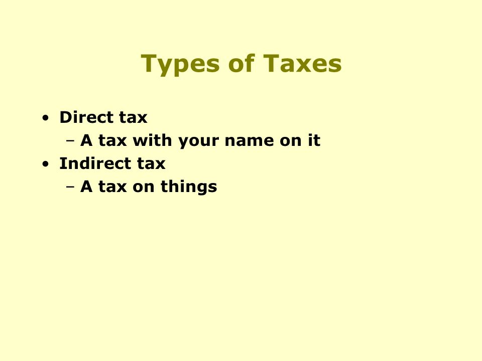 Types of Taxes Direct tax –A tax with your name on it Indirect tax –A tax on things