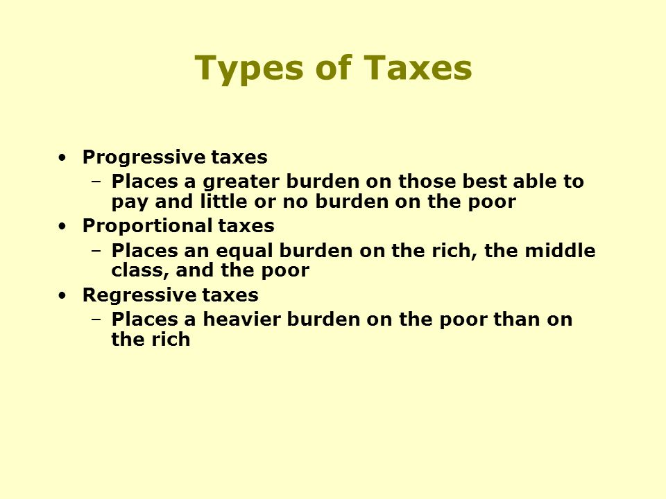 Types of Taxes Progressive taxes –Places a greater burden on those best able to pay and little or no burden on the poor Proportional taxes –Places an equal burden on the rich, the middle class, and the poor Regressive taxes –Places a heavier burden on the poor than on the rich