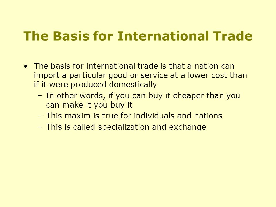 The Basis for International Trade The basis for international trade is that a nation can import a particular good or service at a lower cost than if it were produced domestically –In other words, if you can buy it cheaper than you can make it you buy it –This maxim is true for individuals and nations –This is called specialization and exchange