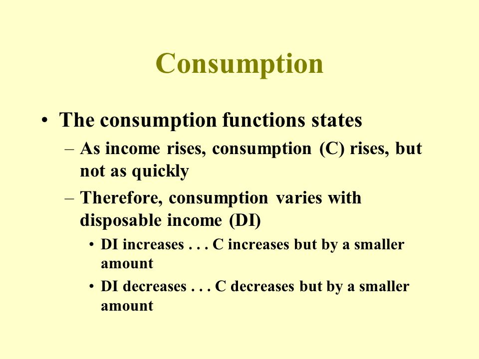 Consumption The consumption functions states –As income rises, consumption (C) rises, but not as quickly –Therefore, consumption varies with disposable income (DI) DI increases...