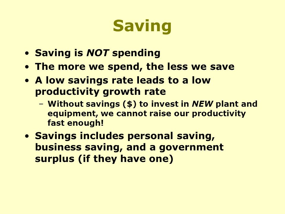 Saving Saving is NOT spending The more we spend, the less we save A low savings rate leads to a low productivity growth rate –Without savings ($) to invest in NEW plant and equipment, we cannot raise our productivity fast enough.