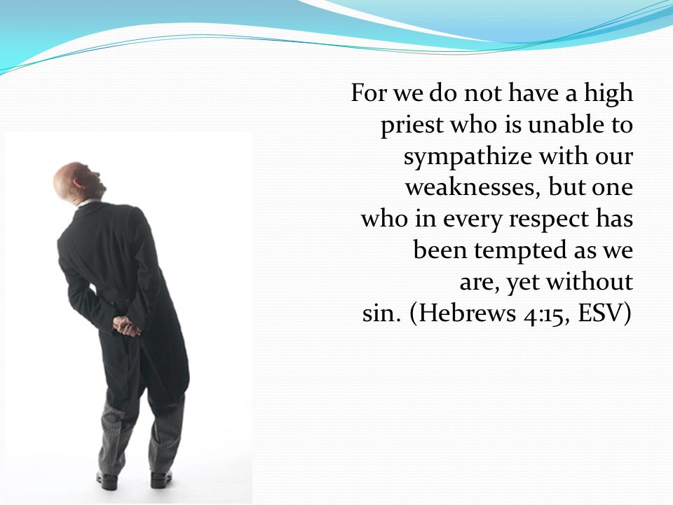 For we do not have a high priest who is unable to sympathize with our weaknesses, but one who in every respect has been tempted as we are, yet without sin.