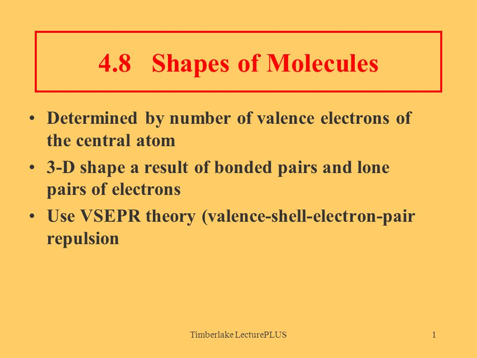 Timberlake LecturePLUS1 4.8 Shapes of Molecules Determined by number of valence electrons of the central atom 3-D shape a result of bonded pairs and lone pairs of electrons Use VSEPR theory (valence-shell-electron-pair repulsion