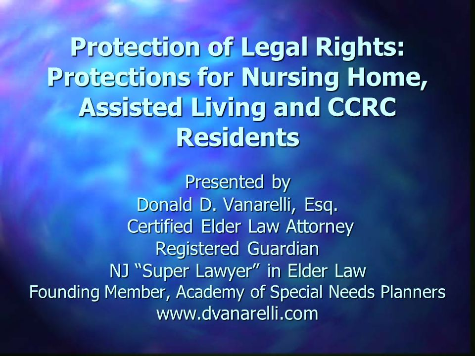 Protection of Legal Rights: Protections for Nursing Home, Assisted Living and CCRC Residents Presented by Donald D.