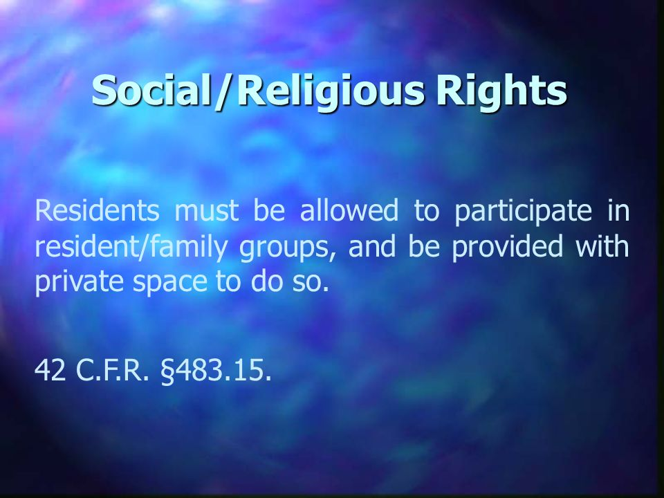 Social/Religious Rights Residents must be allowed to participate in resident/family groups, and be provided with private space to do so.