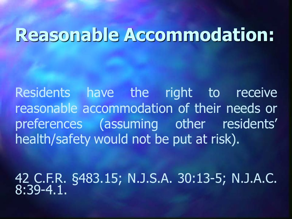 Reasonable Accommodation: Residents have the right to receive reasonable accommodation of their needs or preferences (assuming other residents health/safety would not be put at risk).