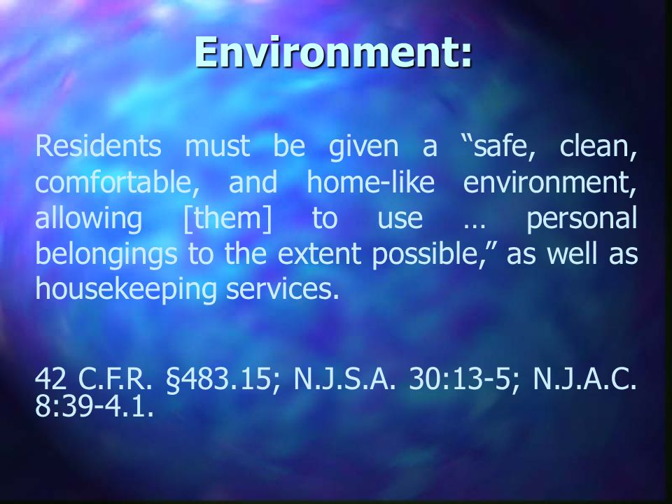Environment: Residents must be given a safe, clean, comfortable, and home-like environment, allowing [them] to use … personal belongings to the extent possible, as well as housekeeping services.