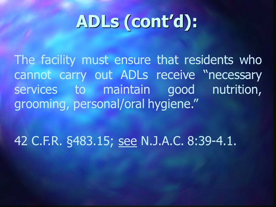 ADLs (contd): The facility must ensure that residents who cannot carry out ADLs receive necessary services to maintain good nutrition, grooming, personal/oral hygiene.