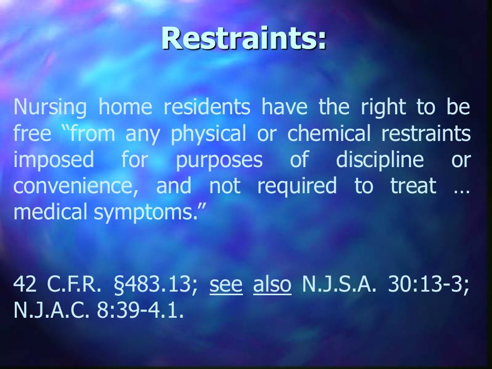 Restraints: Nursing home residents have the right to be free from any physical or chemical restraints imposed for purposes of discipline or convenience, and not required to treat … medical symptoms.