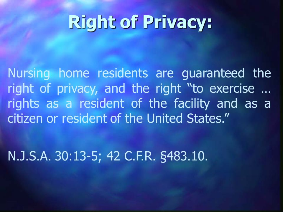 Right of Privacy: Nursing home residents are guaranteed the right of privacy, and the right to exercise … rights as a resident of the facility and as a citizen or resident of the United States.