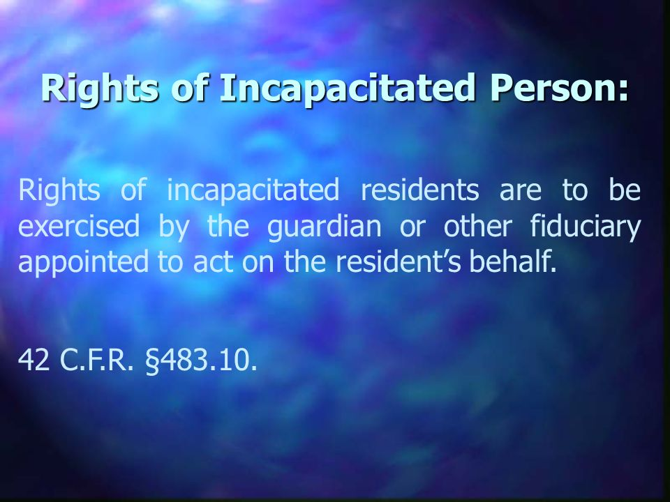 Rights of Incapacitated Person: Rights of incapacitated residents are to be exercised by the guardian or other fiduciary appointed to act on the residents behalf.