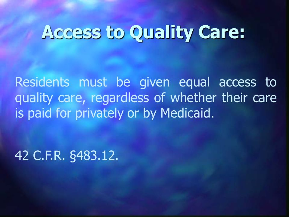 Access to Quality Care: Residents must be given equal access to quality care, regardless of whether their care is paid for privately or by Medicaid.