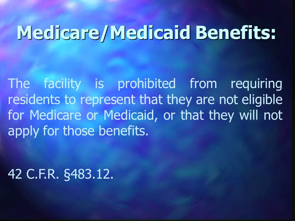 Medicare/Medicaid Benefits: The facility is prohibited from requiring residents to represent that they are not eligible for Medicare or Medicaid, or that they will not apply for those benefits.