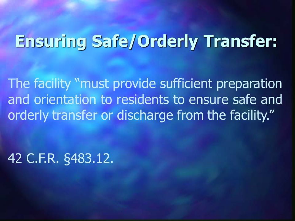 Ensuring Safe/Orderly Transfer: The facility must provide sufficient preparation and orientation to residents to ensure safe and orderly transfer or discharge from the facility.