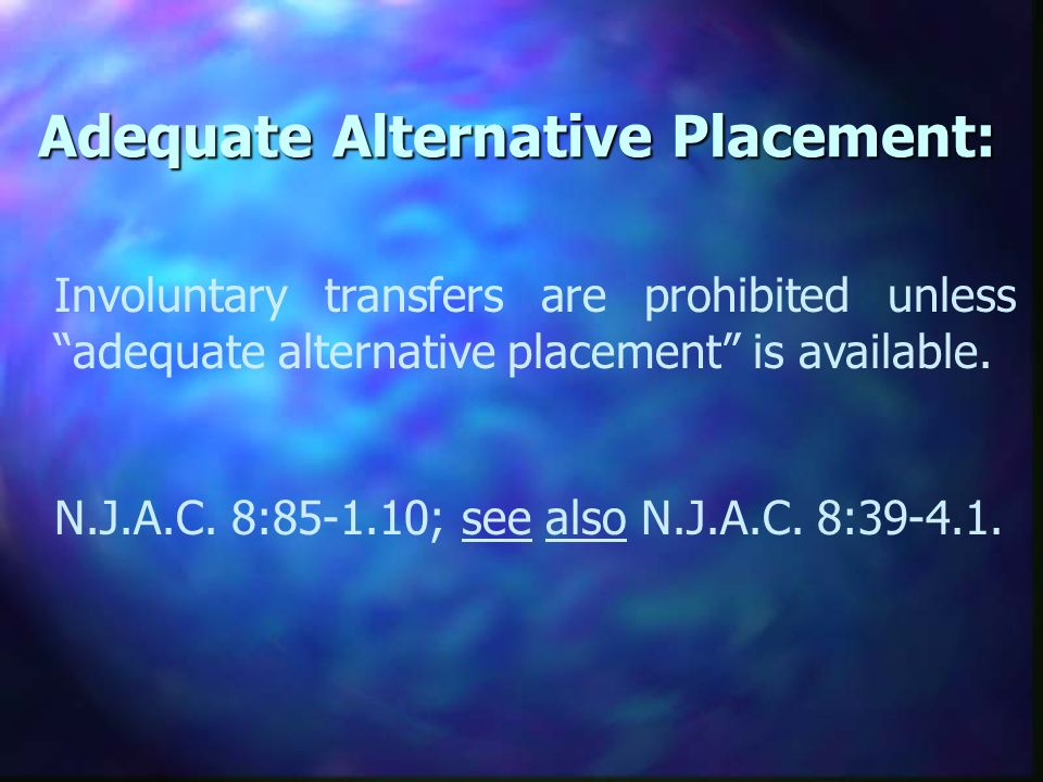 Adequate Alternative Placement: Involuntary transfers are prohibited unless adequate alternative placement is available.