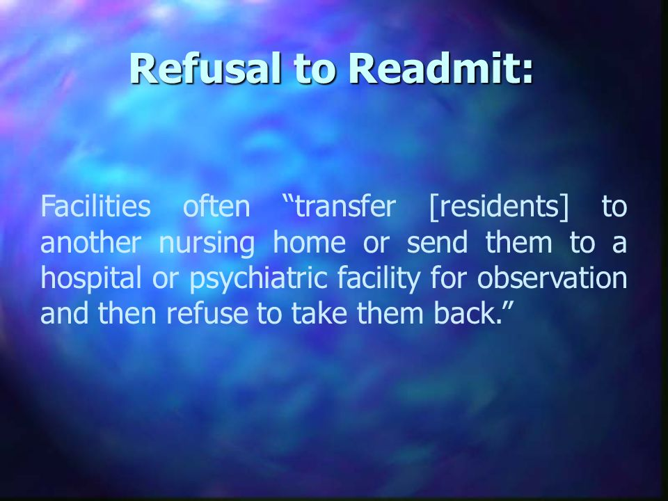 Refusal to Readmit: Facilities often transfer [residents] to another nursing home or send them to a hospital or psychiatric facility for observation and then refuse to take them back.
