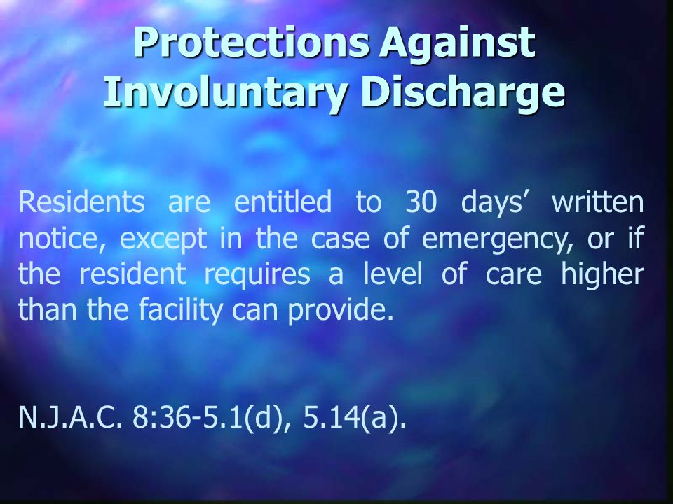 Protections Against Involuntary Discharge Residents are entitled to 30 days written notice, except in the case of emergency, or if the resident requires a level of care higher than the facility can provide.