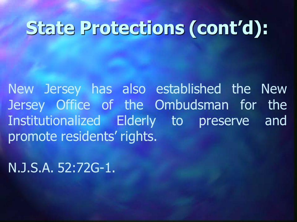 State Protections (contd): New Jersey has also established the New Jersey Office of the Ombudsman for the Institutionalized Elderly to preserve and promote residents rights.