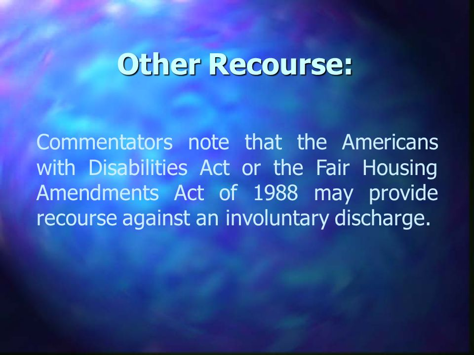 Other Recourse: Commentators note that the Americans with Disabilities Act or the Fair Housing Amendments Act of 1988 may provide recourse against an involuntary discharge.
