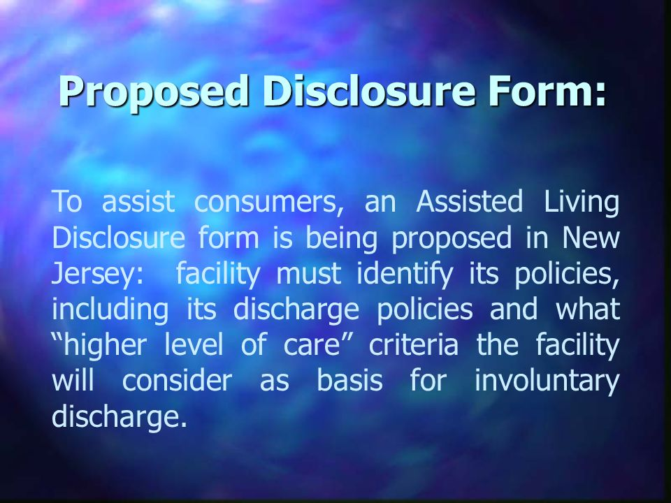 Proposed Disclosure Form: To assist consumers, an Assisted Living Disclosure form is being proposed in New Jersey: facility must identify its policies, including its discharge policies and what higher level of care criteria the facility will consider as basis for involuntary discharge.