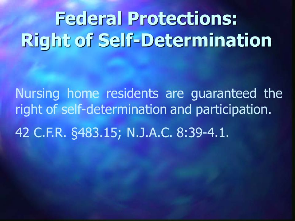 Federal Protections: Right of Self-Determination Nursing home residents are guaranteed the right of self-determination and participation.