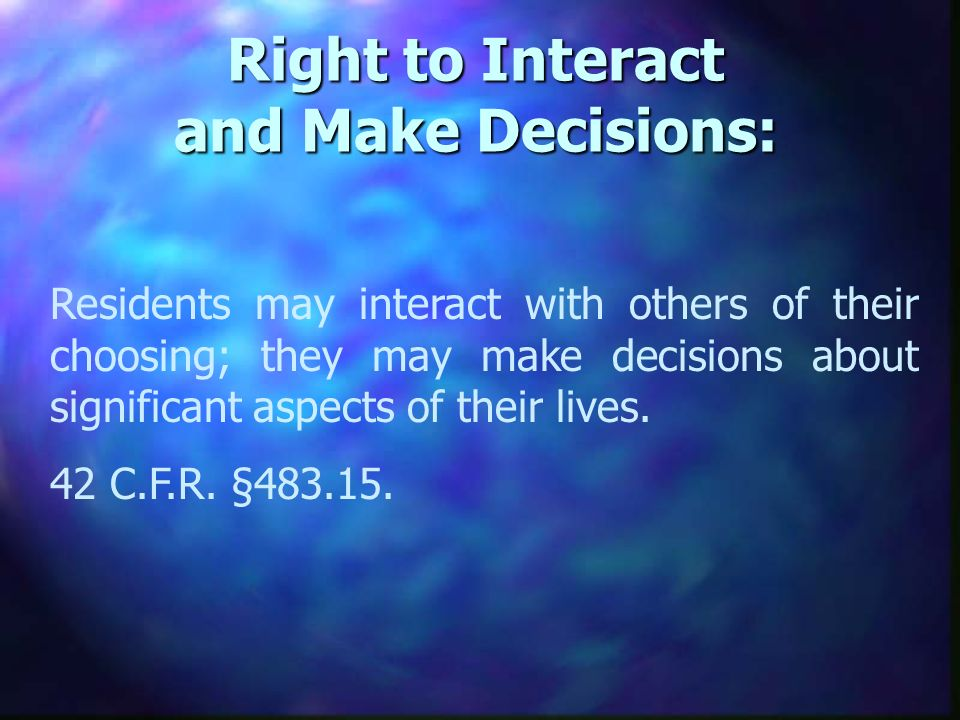 Right to Interact and Make Decisions: Residents may interact with others of their choosing; they may make decisions about significant aspects of their lives.