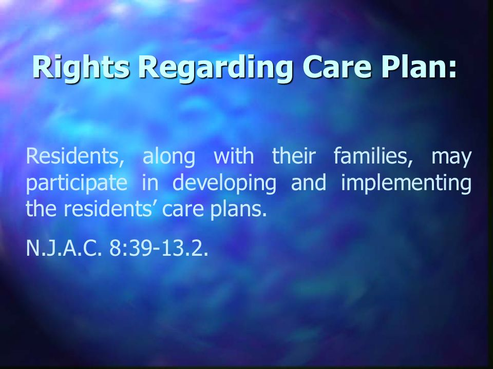 Rights Regarding Care Plan: Residents, along with their families, may participate in developing and implementing the residents care plans.