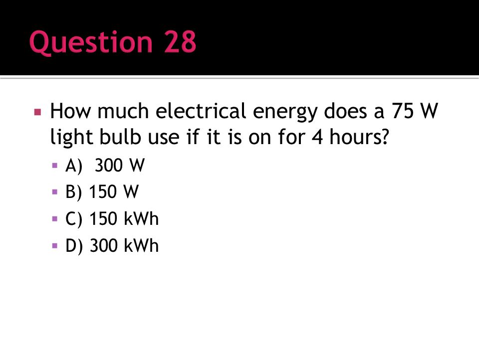 How much electrical energy does a 75 W light bulb use if it is on for 4 hours.