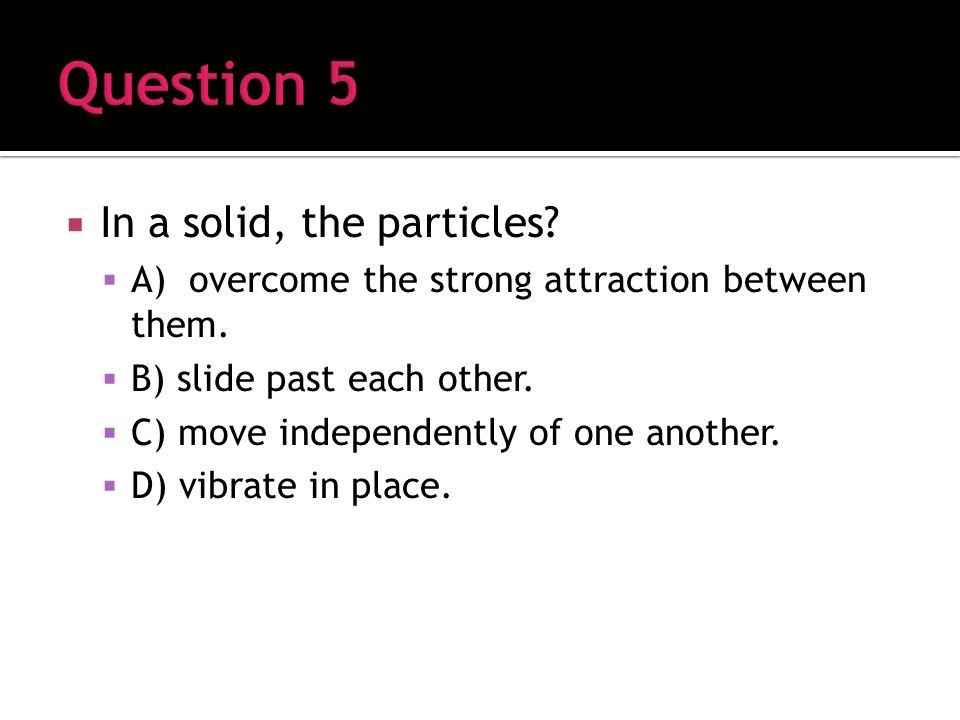 In a solid, the particles. A) overcome the strong attraction between them.