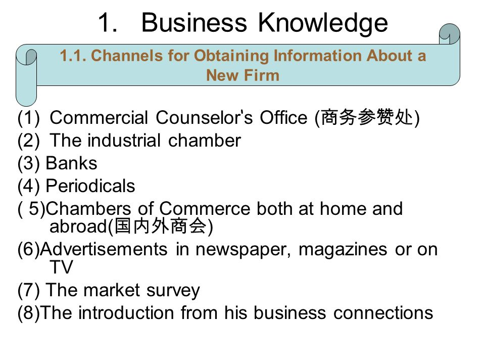 1.Business Knowledge (1)Commercial Counselor s Office ( ) (2)The industrial chamber (3) Banks (4) Periodicals ( 5)Chambers of Commerce both at home and abroad( ) (6)Advertisements in newspaper, magazines or on TV (7) The market survey (8)The introduction from his business connections 1.1.