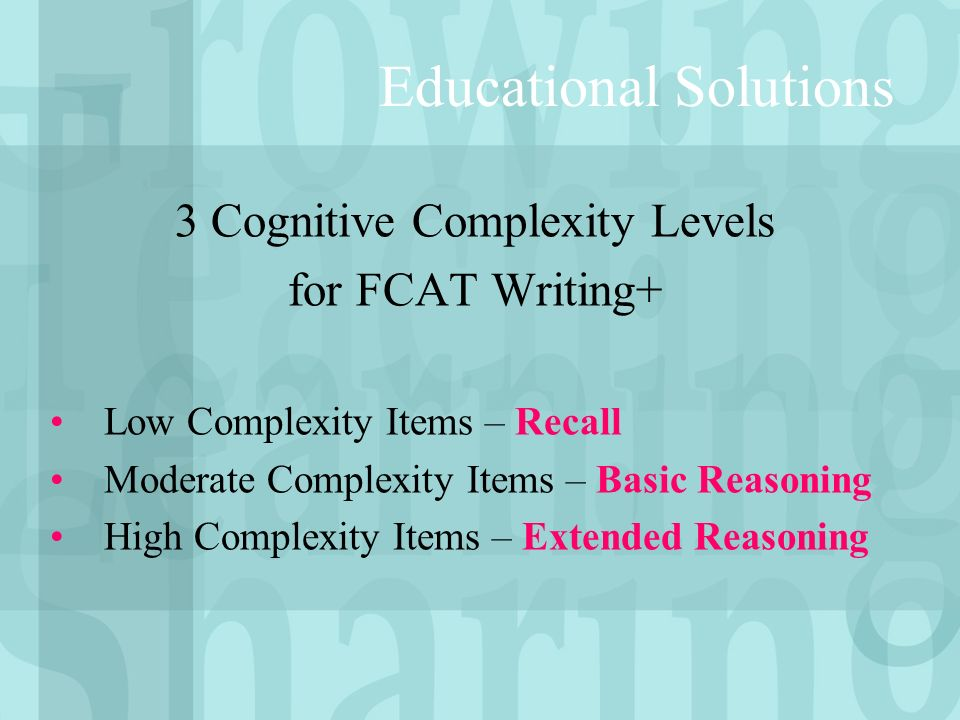3 Cognitive Complexity Levels for FCAT Writing+ Low Complexity Items – Recall Moderate Complexity Items – Basic Reasoning High Complexity Items – Extended Reasoning Educational Solutions
