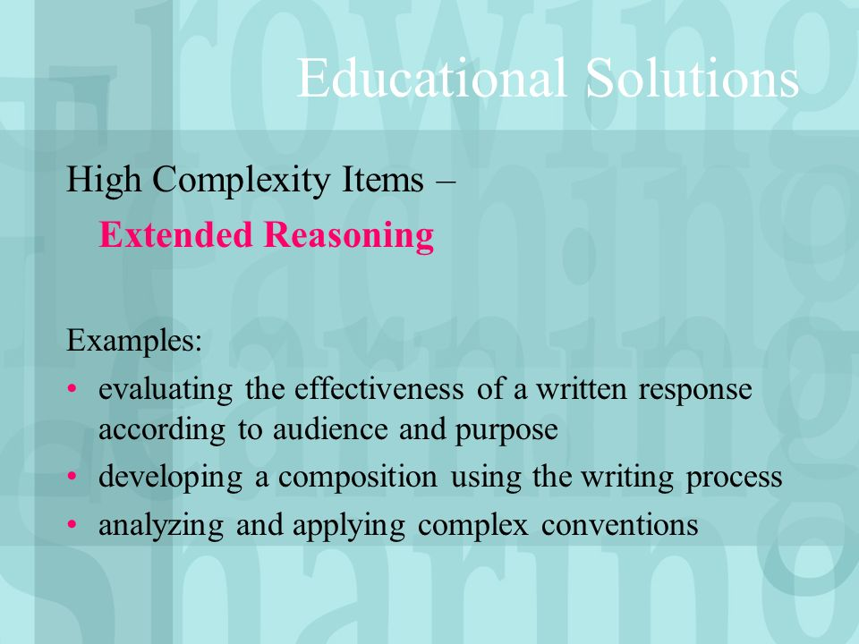 High Complexity Items – Extended Reasoning Examples: evaluating the effectiveness of a written response according to audience and purpose developing a composition using the writing process analyzing and applying complex conventions