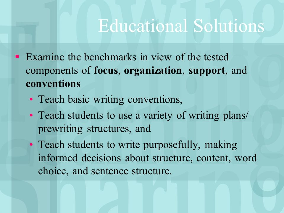 Educational Solutions Examine the benchmarks in view of the tested components of focus, organization, support, and conventions Teach basic writing conventions, Teach students to use a variety of writing plans/ prewriting structures, and Teach students to write purposefully, making informed decisions about structure, content, word choice, and sentence structure.