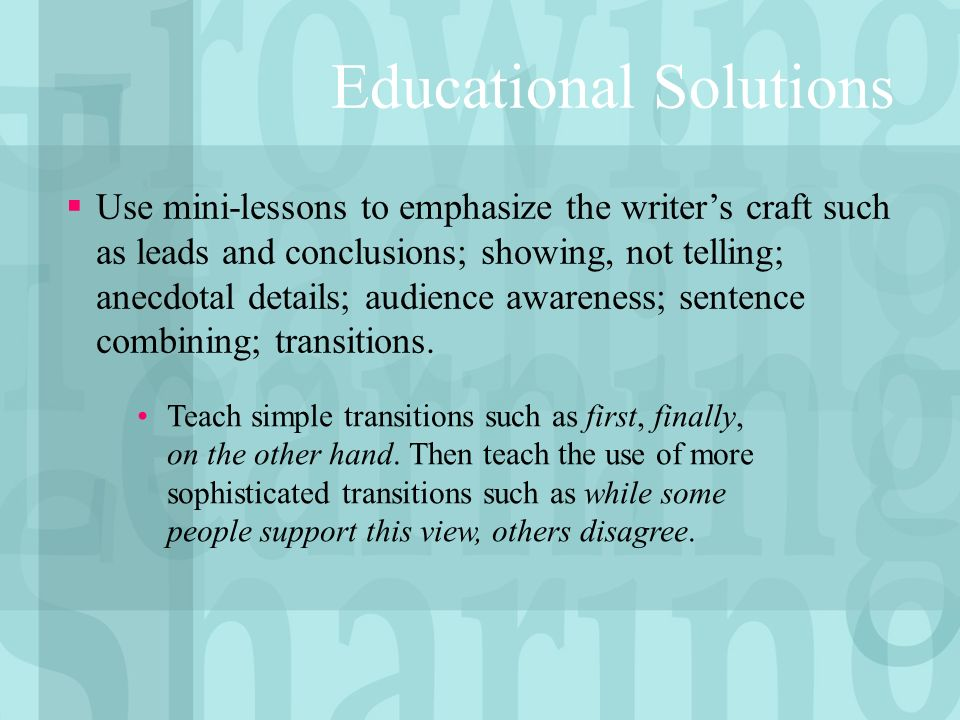 Educational Solutions Use mini-lessons to emphasize the writers craft such as leads and conclusions; showing, not telling; anecdotal details; audience awareness; sentence combining; transitions.