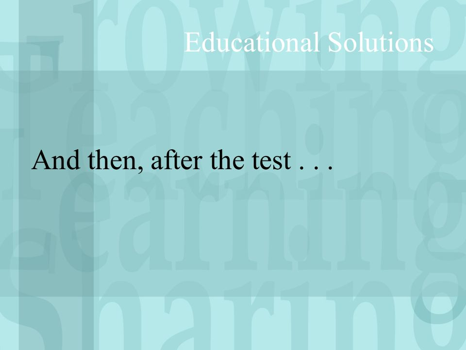 And then, after the test... Educational Solutions