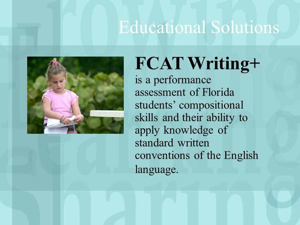 Educational Solutions FCAT Writing+ is a performance assessment of Florida students compositional skills and their ability to apply knowledge of standard written conventions of the English language.