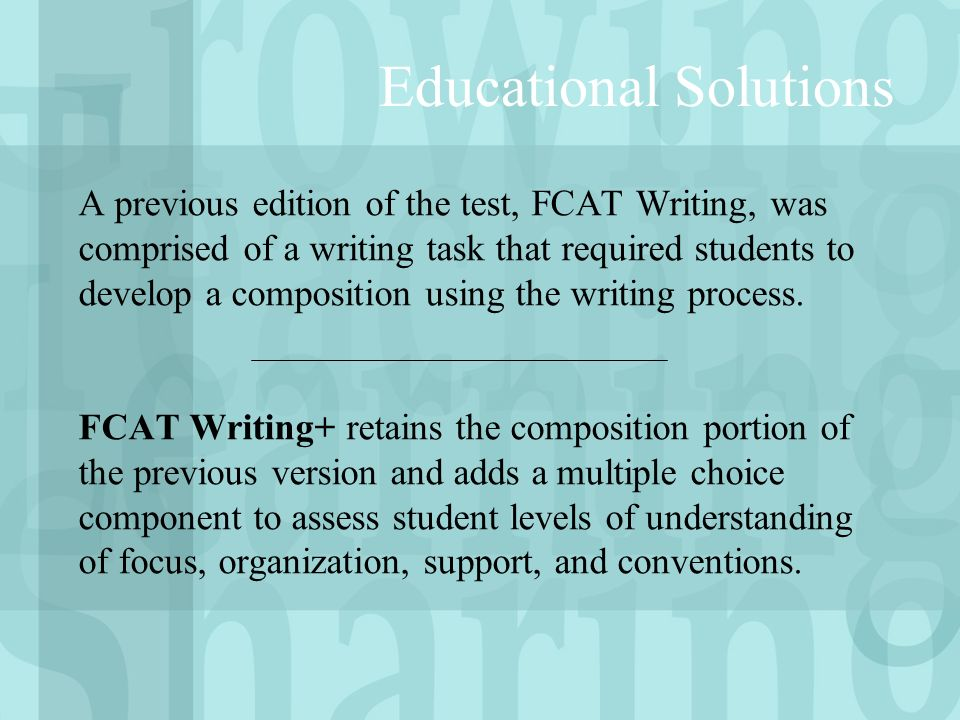 A previous edition of the test, FCAT Writing, was comprised of a writing task that required students to develop a composition using the writing process.