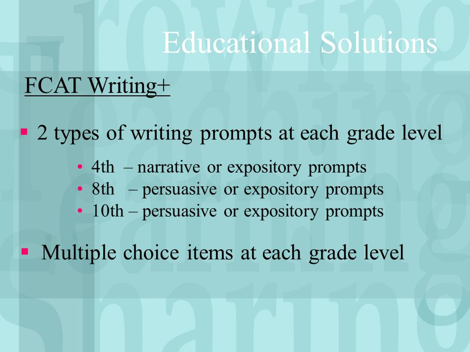 Educational Solutions 2 types of writing prompts at each grade level FCAT Writing+ 4th – narrative or expository prompts 8th – persuasive or expository prompts 10th – persuasive or expository prompts Multiple choice items at each grade level