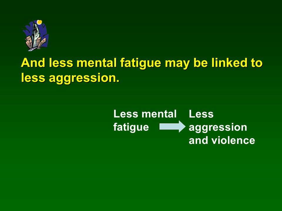 And less mental fatigue may be linked to less aggression.