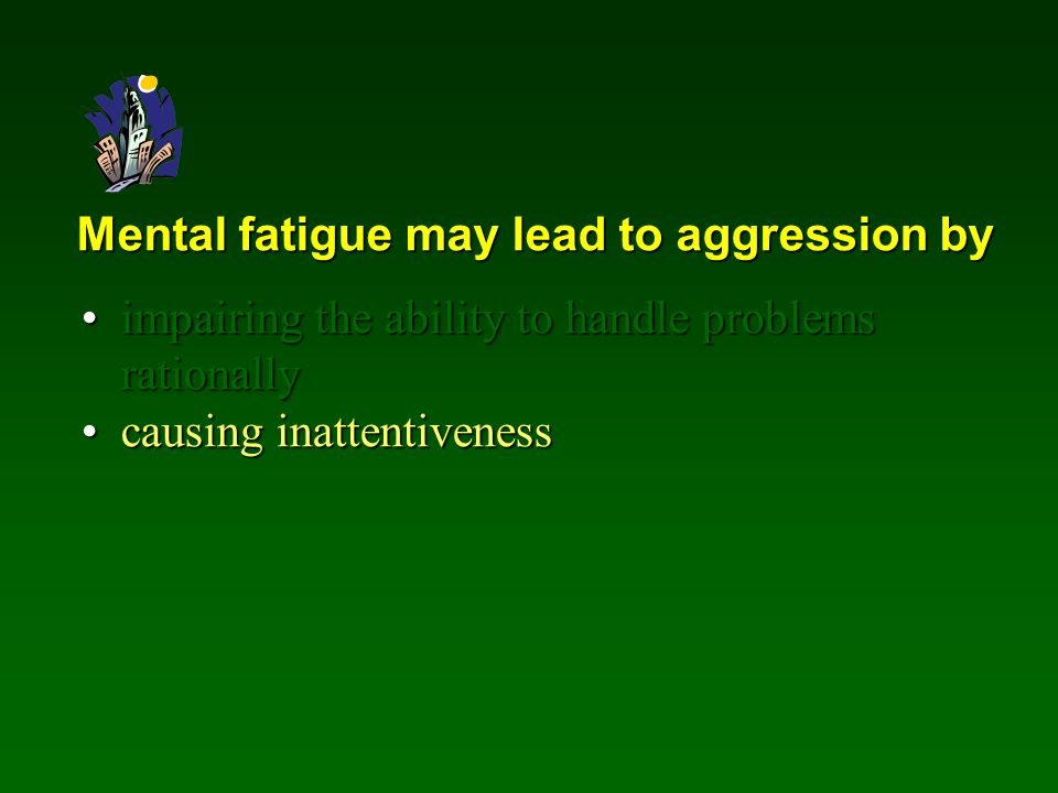 Mental fatigue may lead to aggression by impairing the ability to handle problems rationallyimpairing the ability to handle problems rationally causing inattentivenesscausing inattentiveness