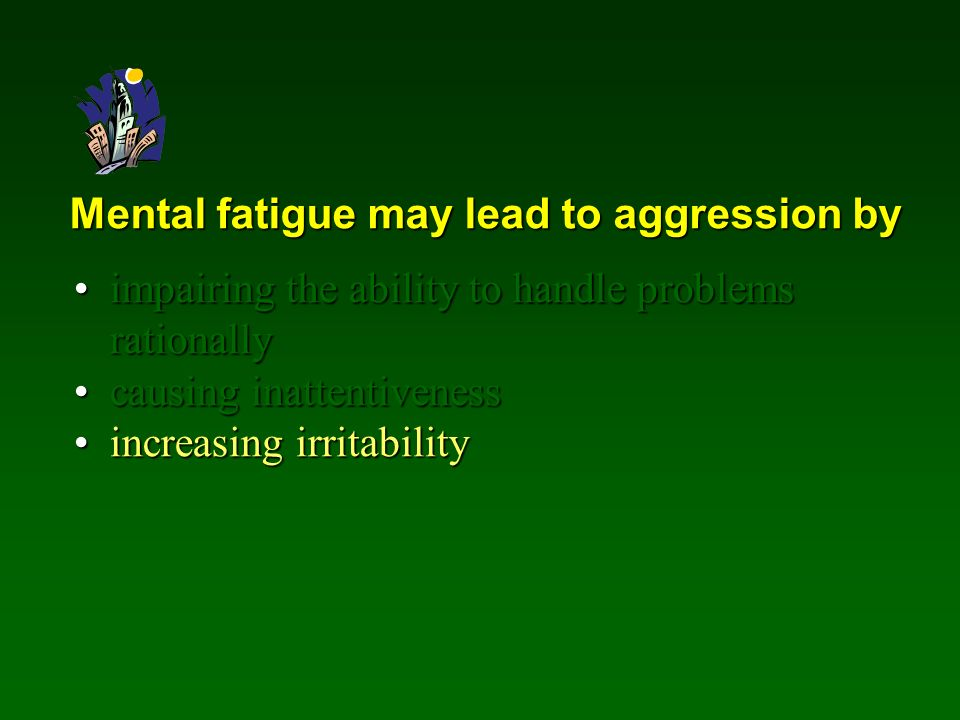 Mental fatigue may lead to aggression by impairing the ability to handle problems rationallyimpairing the ability to handle problems rationally causing inattentivenesscausing inattentiveness increasing irritabilityincreasing irritability