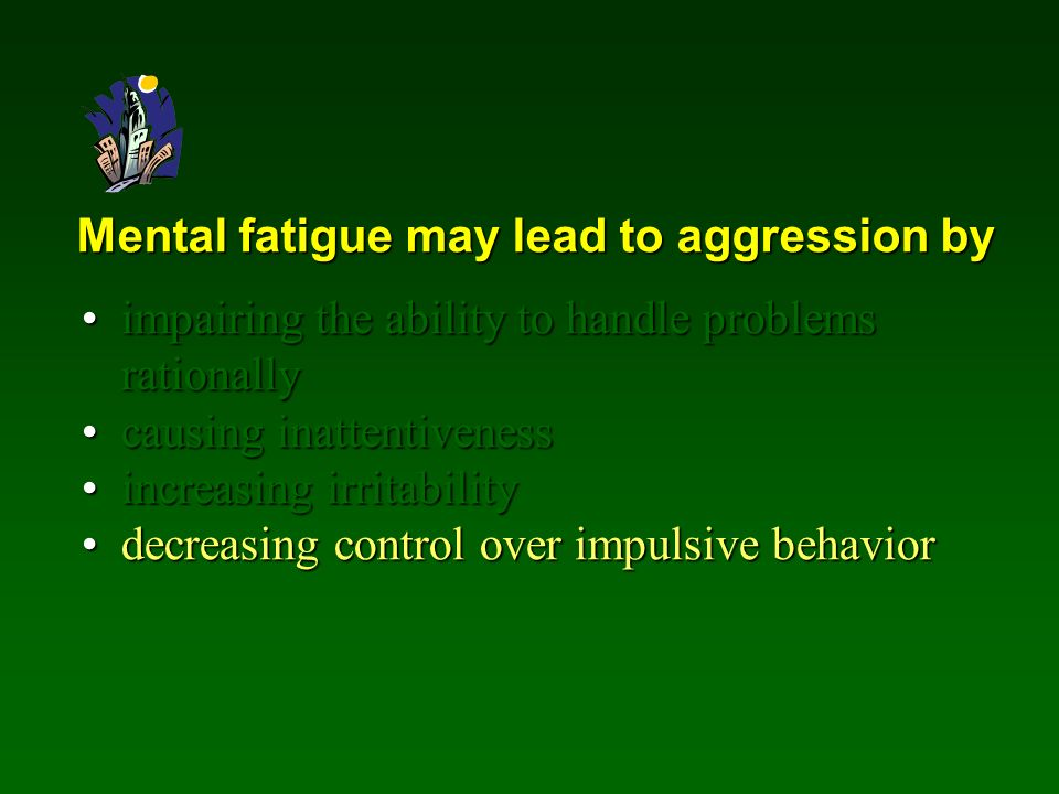 Mental fatigue may lead to aggression by impairing the ability to handle problems rationallyimpairing the ability to handle problems rationally causing inattentivenesscausing inattentiveness increasing irritabilityincreasing irritability decreasing control over impulsive behaviordecreasing control over impulsive behavior
