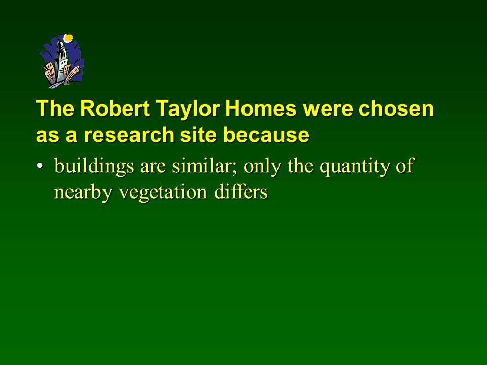The Robert Taylor Homes were chosen as a research site because buildings are similar; only the quantity of nearby vegetation differsbuildings are similar; only the quantity of nearby vegetation differs