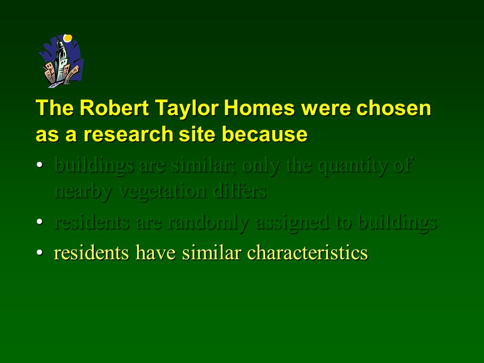 The Robert Taylor Homes were chosen as a research site because buildings are similar; only the quantity of nearby vegetation differsbuildings are similar; only the quantity of nearby vegetation differs residents are randomly assigned to buildingsresidents are randomly assigned to buildings residents have similar characteristicsresidents have similar characteristics