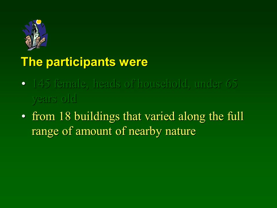 The participants were 145 female, heads of household, under 65 years old145 female, heads of household, under 65 years old from 18 buildings that varied along the full range of amount of nearby naturefrom 18 buildings that varied along the full range of amount of nearby nature